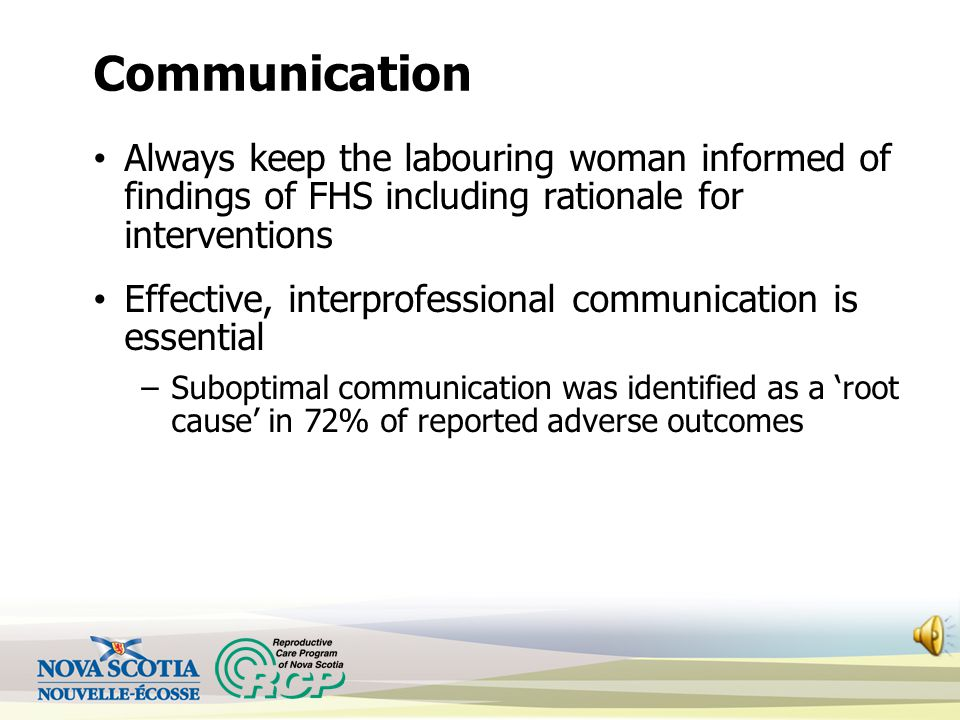 Communication Always keep the labouring woman informed of findings of FHS including rationale for interventions Effective, interprofessional communication is essential –Suboptimal communication was identified as a 'root cause' in 72% of reported adverse outcomes