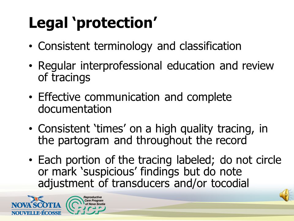 Legal 'protection' Consistent terminology and classification Regular interprofessional education and review of tracings Effective communication and complete documentation Consistent 'times' on a high quality tracing, in the partogram and throughout the record Each portion of the tracing labeled; do not circle or mark 'suspicious' findings but do note adjustment of transducers and/or tocodial