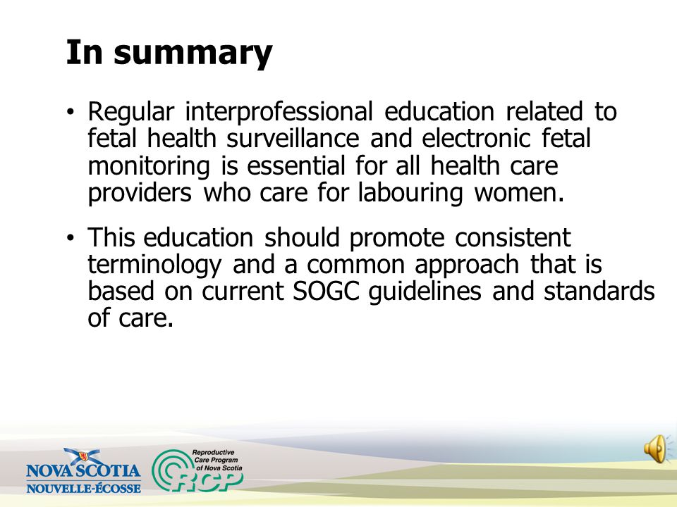 In summary Regular interprofessional education related to fetal health surveillance and electronic fetal monitoring is essential for all health care providers who care for labouring women.