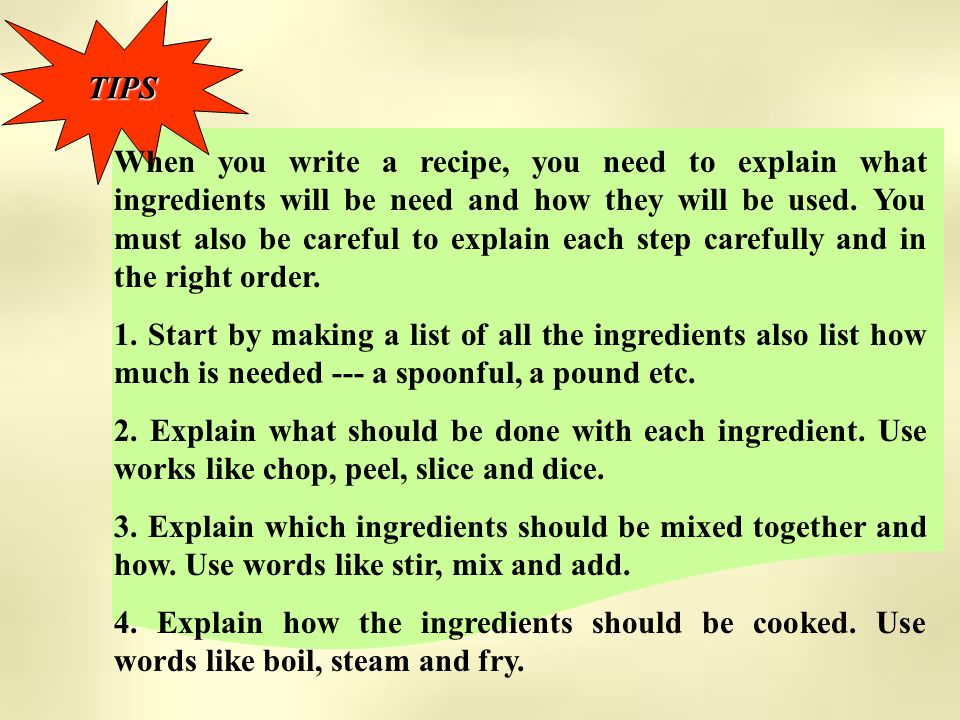 TIPS When you write a recipe, you need to explain what ingredients will be need and how they will be used.