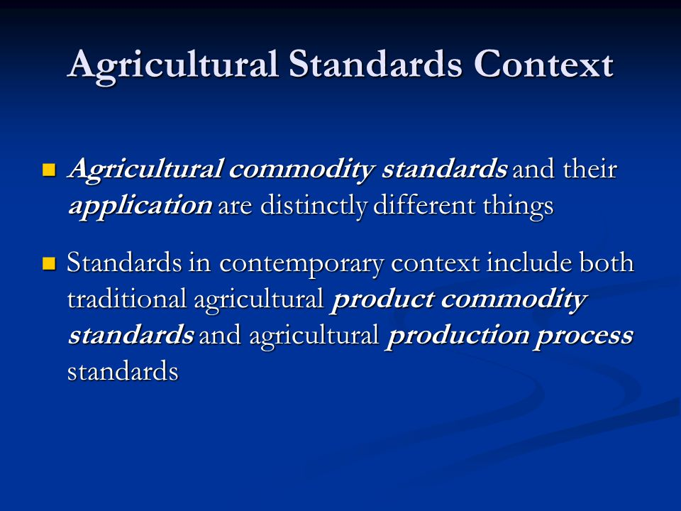 Agricultural Commodity Standards Relate to search attributes Relate to search attributes Simply language for commercial trade Simply language for commercial trade Primarily used by private sector to facilitate commerce Primarily used by private sector to facilitate commerce Reduce transactions costs Reduce transactions costs Usage may promote fairness and equity Usage may promote fairness and equity Benchmark for differentiated, branded products Benchmark for differentiated, branded products