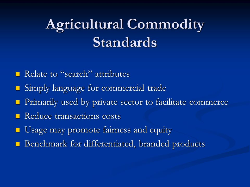 Agricultural Commodity Standards - Federal Government Application Find wide application in voluntary, user-pays grading services offered by Federal government Find wide application in voluntary, user-pays grading services offered by Federal government Find application in private marketing claims, some of which are certified by Federal government through voluntary, user-pays certification services Find application in private marketing claims, some of which are certified by Federal government through voluntary, user-pays certification services Find application in certain Federal government regulatory programs intended to 1) support cooperative marketing and 2) protect market participants from fraudulent and deceptive practices Find application in certain Federal government regulatory programs intended to 1) support cooperative marketing and 2) protect market participants from fraudulent and deceptive practices