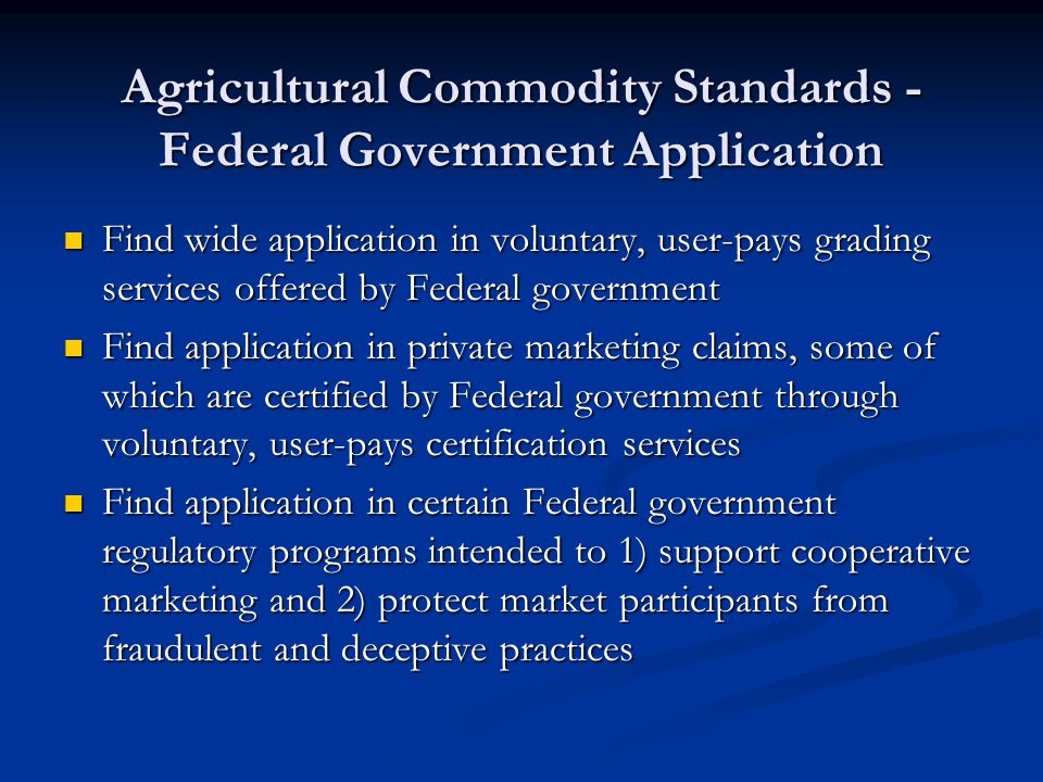 Agricultural Production Process Standards Relate to credence attributes Relate to credence attributes Private sector marketing claims increasingly based on verification of agricultural production processes Private sector marketing claims increasingly based on verification of agricultural production processes Federal government verification sought in some cases Federal government verification sought in some cases Regulatory in certain cases Regulatory in certain cases Voluntary, user-pays verification service in most cases Voluntary, user-pays verification service in most cases