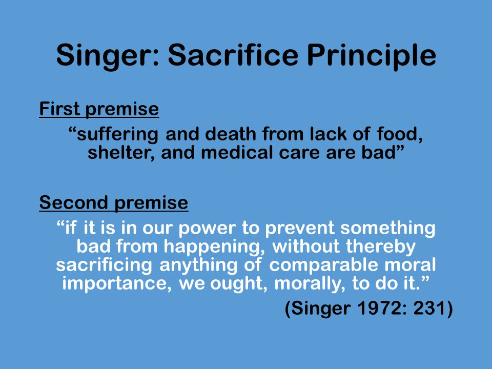 Singer: Sacrifice Principle Strong Sacrifice: if it is in our power to prevent something [very] bad from happening, without thereby sacrificing anything of comparable moral importance, we ought, morally, to do it (p.