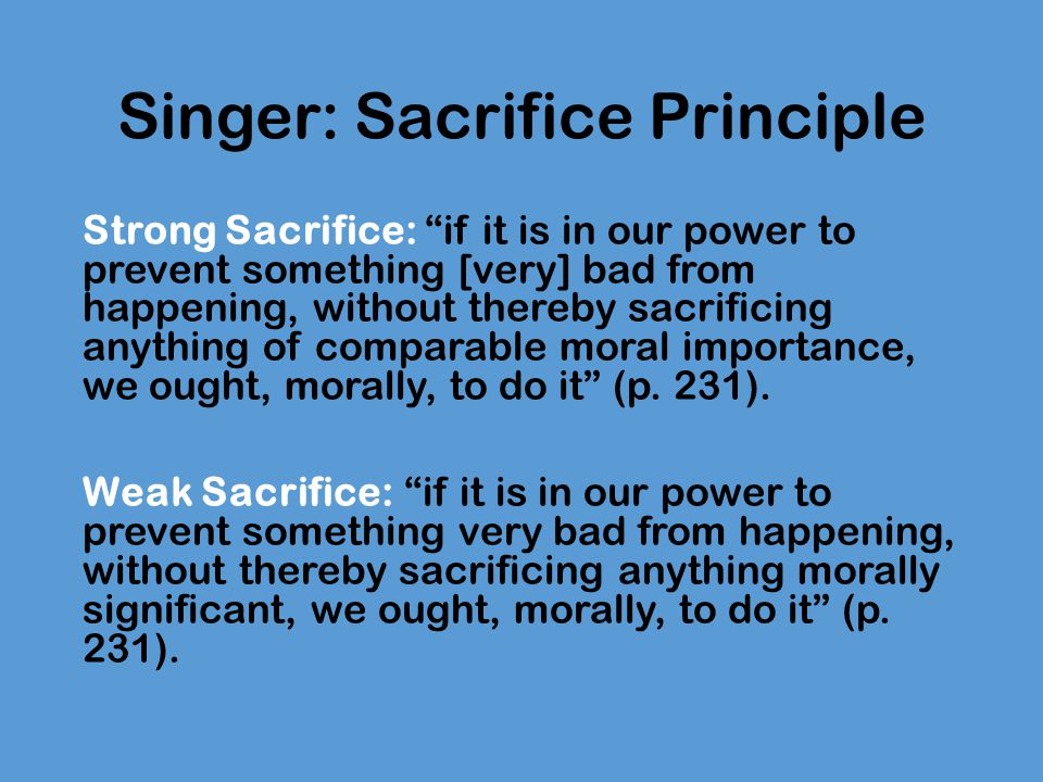 Singer: Sacrifice Principle Singer favours the strong sacrifice principle: we ought to give until we reach the level of marginal utility – that is, the level at which, by giving more, I would cause as much suffering to myself or my dependent as I would relieve by my gift Singer redraws the line between duty and charity to argue that helping others in distant countries should not be regarded as an act of charity, but as our duty.