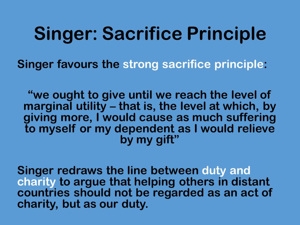Singer: Sacrifice Principle If we want to reject Singer's conclusion, we have two options: 1.Either we reject Singer's verdict about the Pond Example 2.Or we accept his verdict about the Pond Example, but show that there is some morally relevant difference between the Pond Example and the situation that we find ourselves in now with respect to the global poor.