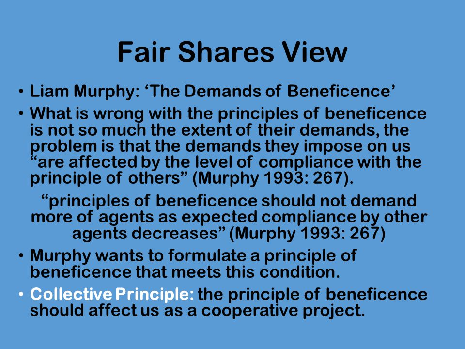 Fair Shares View Consider the position of someone who tries to act in accordance with the Simple Principle [Roughly: Do whatever would produce the best outcome.] She will be aware that she must go on promoting the good until her level of well-being is very low indeed, and aware that she is one of very few people headed in that direction.