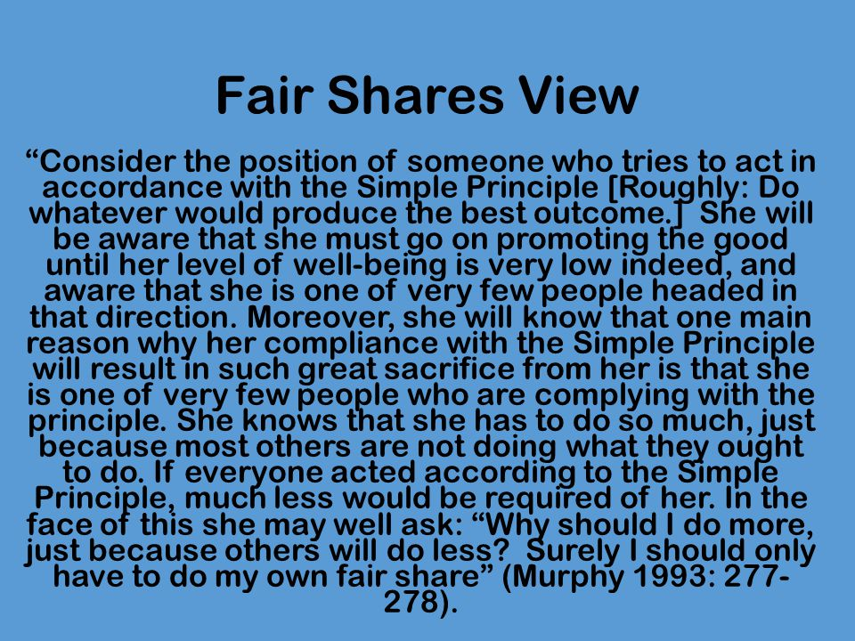 Fair Shares View Fair Shares Principle: I am only morally obligated to give my fair share of money to aid agencies.