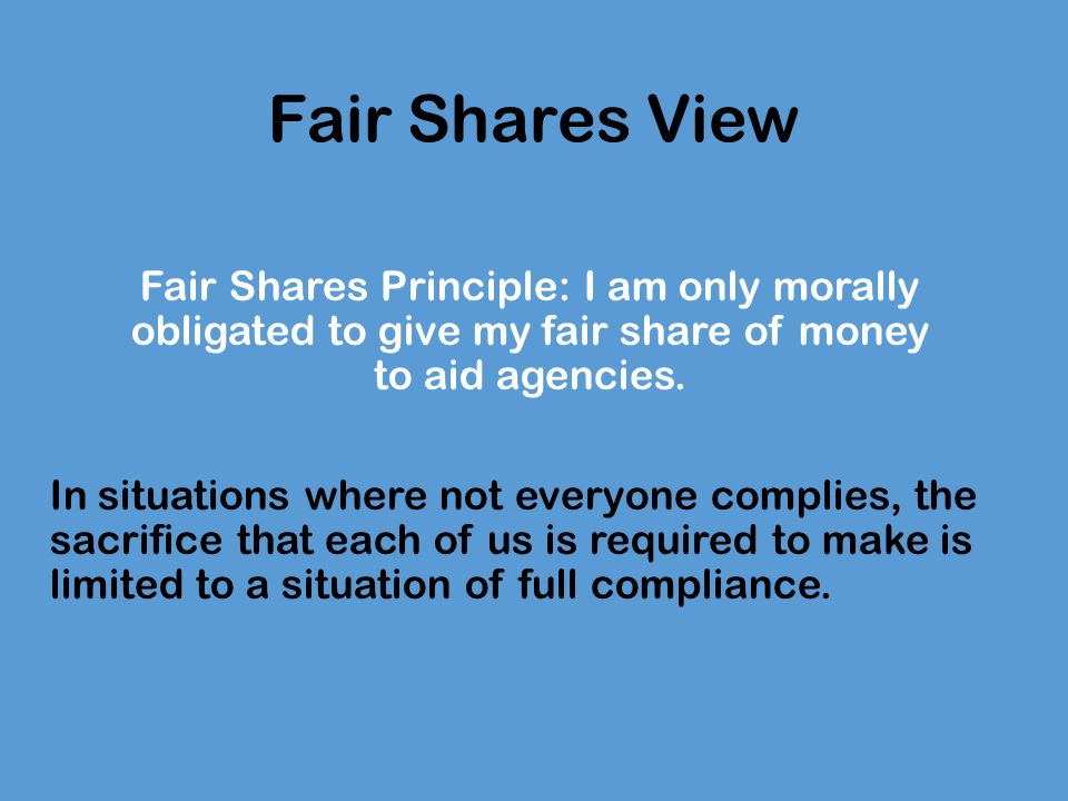 Challenging the Fair Shares View Case of the drowning children James Rachels: this case shows the fallacy of supposing that one's duty is only to do one's fair share.