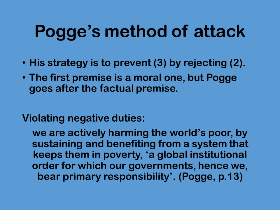 Violating negative duties The existing global system, imposed and sustained by the global rich, harms the global poor by causing them severe and avoidable poverty (Pogge 2008: 14- 20, 109, 129, 199-204).