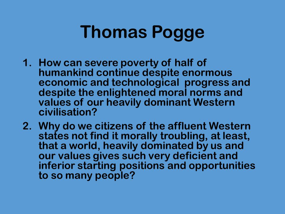 Thomas Pogge Pogge's answer: it is undeniable that one's interests and situation influence what one finds morally salient (worthy of moral attention) and what notions of justice and ethics one finds appealing and compelling (Pogge, p.4).