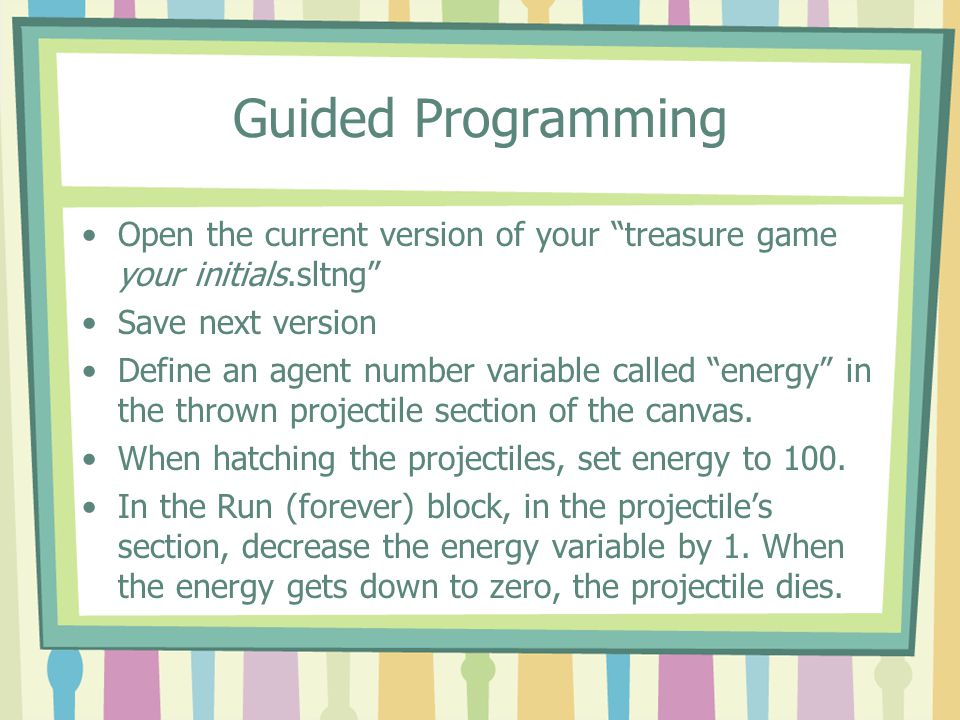 Guided Programming Note the addition of the energy variable in the agent monitor window of a projectile agent.