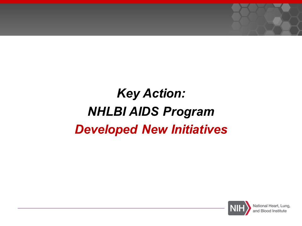  Disseminate goals of NHLBI AIDS Program  Recognize NHLBI as a primary funding Institute for AIDS research  Focus on scientific gaps identified at workshop  Broadly stimulate science  Promote multi-disciplinary collaboration  Encourage peer-review  Timeline  NIH Guide Fall 2013  January 2014 receipt date AIDS Initiatives: Guiding Principles