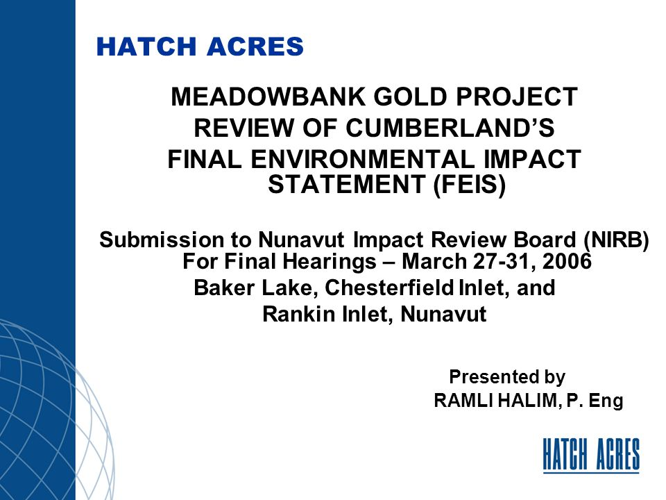 Meadowbank Gold Project, NU Cumberland's Final Environmental Impact Statement (FEIS) Public Hearings – March 27 to 31, 2006 Hatch Acres Review An Independent Consultant Retained by Nunavut Impact Review Board Part of Hatch Group of Companies Reviewed Cumberland's DEIS - submitted January 2005 Participated in Technical Meetings and Pre- hearing Conference related to DEIS in June 2005