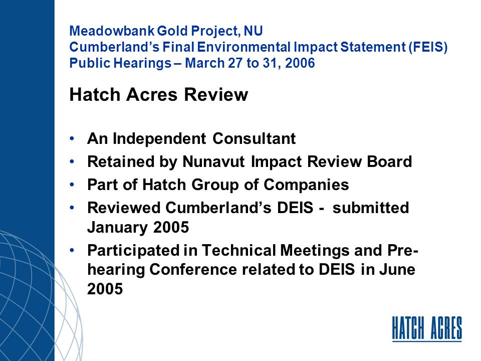 Meadowbank Gold Project, NU Cumberland's Final Environmental Impact Statement (FEIS) Public Hearings – March 27 to 31, 2006 Technical Review – Area of Concentrations Geotechnical Geo-environment On Four (4) Technical Topics Project Alternatives Water Quality Water Quantity Permafrost Others – Access Road, Closure & Reclamation