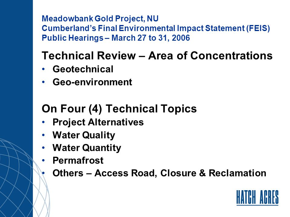 Meadowbank Gold Project, NU Cumberland's Final Environmental Impact Statement (FEIS) Public Hearings – March 27 to 31, 2006 Review work includes: Recent discussions with Cumberland and their technical team (Golder/Azimuth): Golder's response to Hatch Acres IR (Febr 9, 2006) Additional queries by Hatch Acres via e-mail (March 1,2006) Responses by Golder and Azimuth (March 7, 2006) Teleconference with Golder (March 21, 2006) Golder's Telecon Summary Report (March 27, 2006) Other relevant information on responses by other parties' IRs