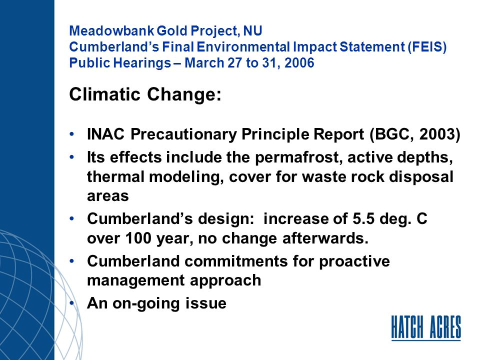Meadowbank Gold Project, NU Cumberland's Final Environmental Impact Statement (FEIS) Public Hearings – March 27 to 31, 2006 Capping of Vault Waste Rock: Rock Geochemistry – some uncertain and PAG rock in IV rock No plan to cap the waste rock with non PAG material To ensure no long term effect, Cumberland needs to develop comprehensive strategy, including: Identifying PAG/uncertain and non-PAG rock Methodology on how to segregate PAG/uncertain and non-PAG IV rock Develop plans on how to blend materials Left option open for other alternatives, including capping the stockpile