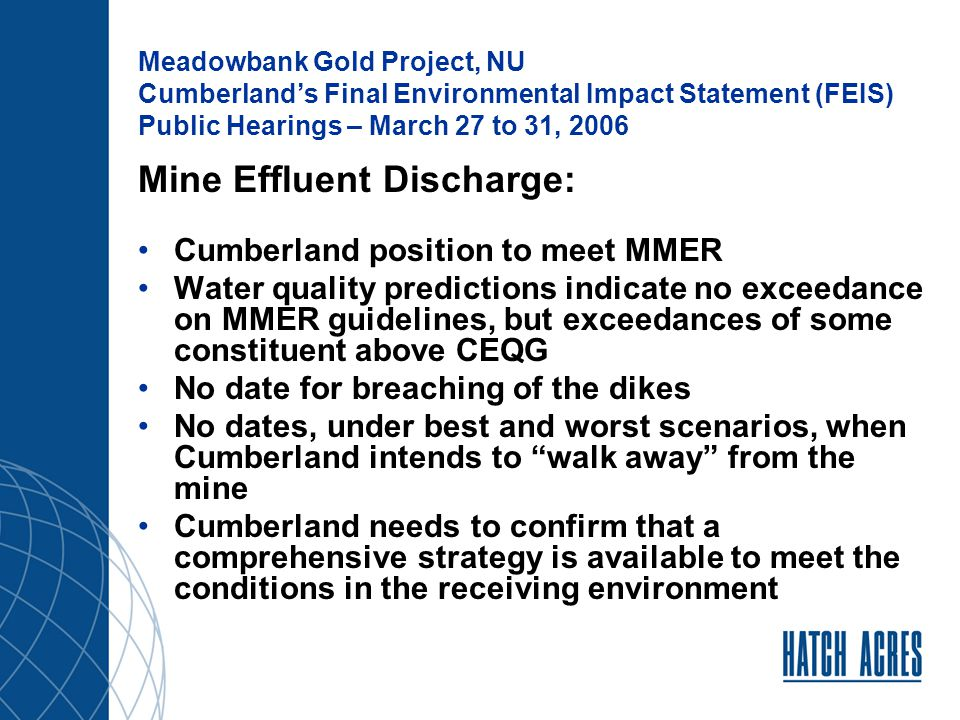 Meadowbank Gold Project, NU Cumberland's Final Environmental Impact Statement (FEIS) Public Hearings – March 27 to 31, 2006 Open Pit Mine – Size and Quantities: Mine Plan changed since DEIS Prefeasibility studies carried out by AMEC Pit design and blast design were developed to account for the specific geological conditions Current rock quantities produced to reflect the size of the waste rock and tailings disposal areas In recent discussion with Golder, it was confirmed that the Prefeasibility studies by AMEC took into account any changes on the mine design and development.