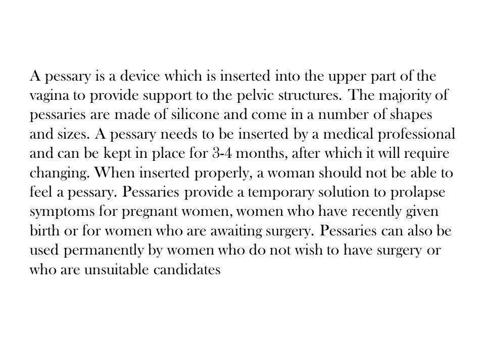 Precautions during wearing a pessary: The patient is instructed to have a daily vaginal douche, and every month the pessary is removed, cleaned, the vagina examined for any signs of pressure and the pessary then reintroduced.