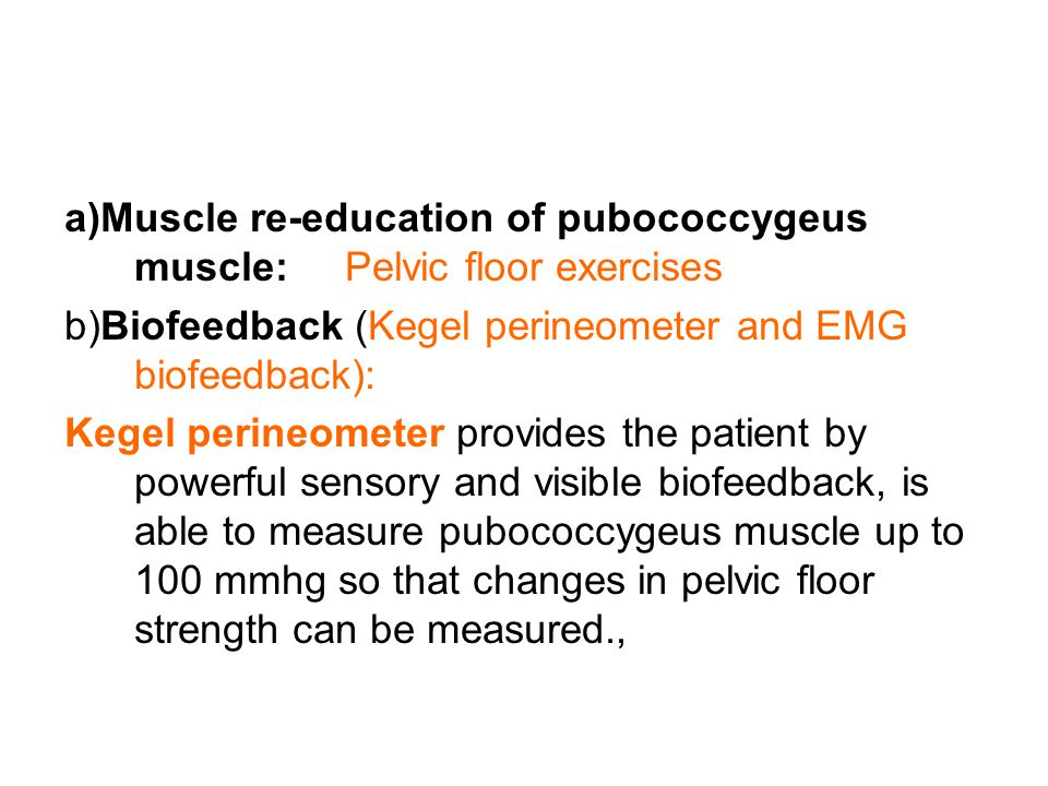 EMG biofeedback Provides the patient by sensory, visible and auditory biofeedback EMG biofeedback is useful in both increase the level of pubococcygeu muscle activity and improving the ability of the muscle to relax on volition,EMG devices and perineometers appears to be useful tools for evaluation,& treatment) of pelvic floor dysfunction.