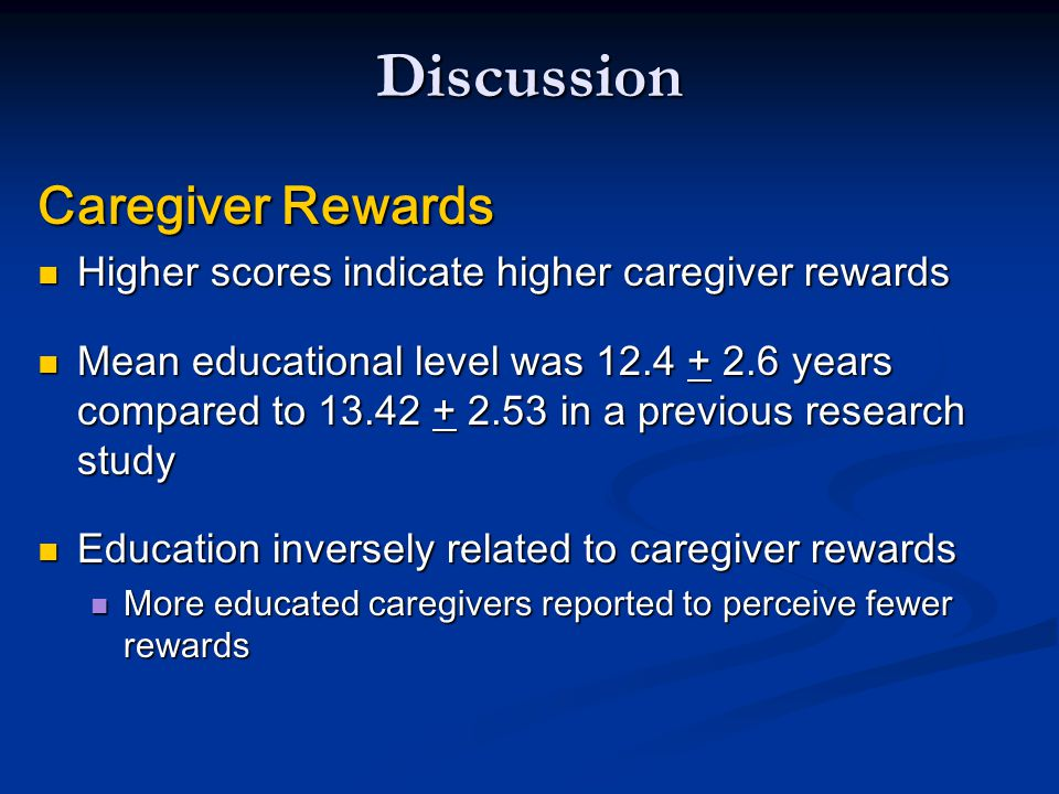Discussion Caregiver Rewards in African Americans Caregiver Rewards in African Americans Reported significantly greater rewards when compared to Caucasians Reported significantly greater rewards when compared to Caucasians Research indicates a significant positive association between spirituality and caregiver rewards in AA caregivers Research indicates a significant positive association between spirituality and caregiver rewards in AA caregivers