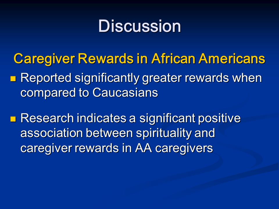 Discussion Subjective Burden African American caregivers experienced little or no subjective burden African American caregivers experienced little or no subjective burden Caucasians had mild to moderate subjective burden Caucasians had mild to moderate subjective burden Results were not significantly different Results were not significantly different Results are consistent with previous research Results are consistent with previous research Differences may be explained by cultural influences Differences may be explained by cultural influences