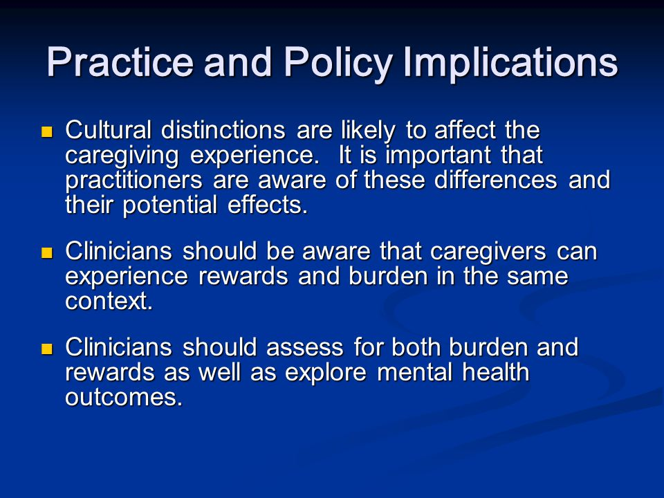 Practice and Policy Implications Programs that offer incentives to caregivers and their families to offset the income decrease caused by the caregiving experience should be implemented.