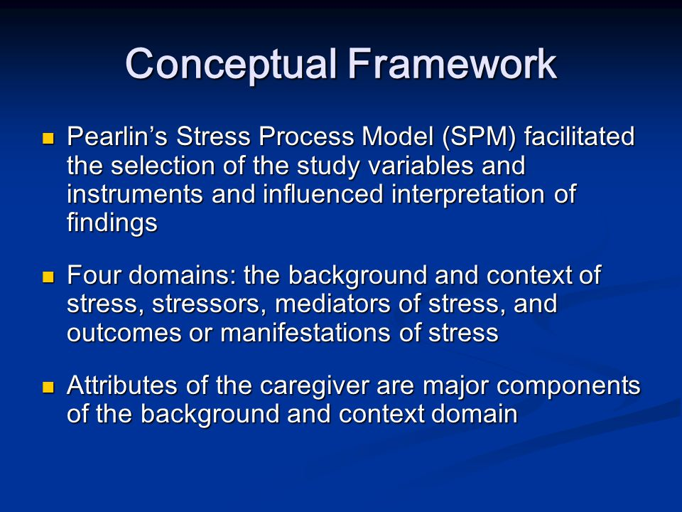 Conceptual Framework (cont'd) Primary stressors-demands and needs of the care recipient and can lead to other stressors Primary stressors-demands and needs of the care recipient and can lead to other stressors Secondary stressors -role and intra-psychic strain that caregiving has on the caregiver's ability to work and participate in outside activities Secondary stressors -role and intra-psychic strain that caregiving has on the caregiver's ability to work and participate in outside activities Mediators- coping resources and social support Mediators- coping resources and social support Outcomes –the consequences that involve the physical and mental well-being of caregiver Outcomes –the consequences that involve the physical and mental well-being of caregiver