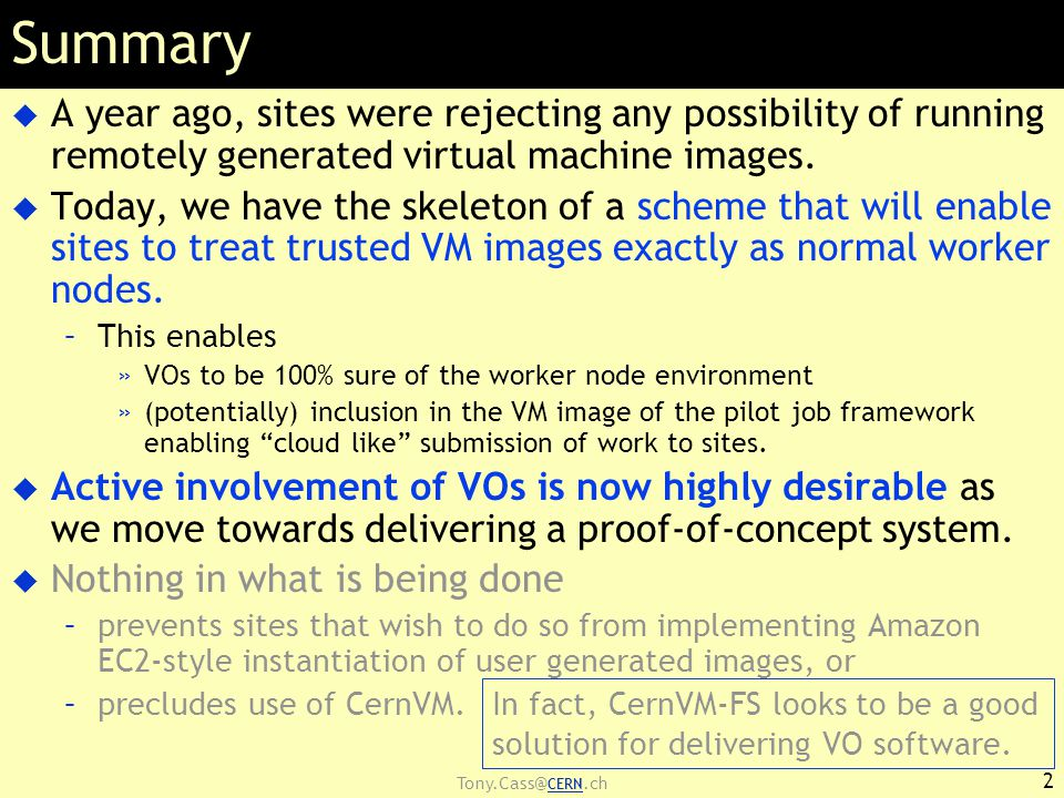 Tony.Cass@ CERN.ch Delivered/Deliverables  Policy for Image Endorsement  Tools for Image Cataloguing & Distribution  Image Contextualisation policy & mechanism –Sites contextualise to »support local policies »Grid policy compliance –NO changes to base image in terms of sw environment  Support for Multiple Hypervisors 3