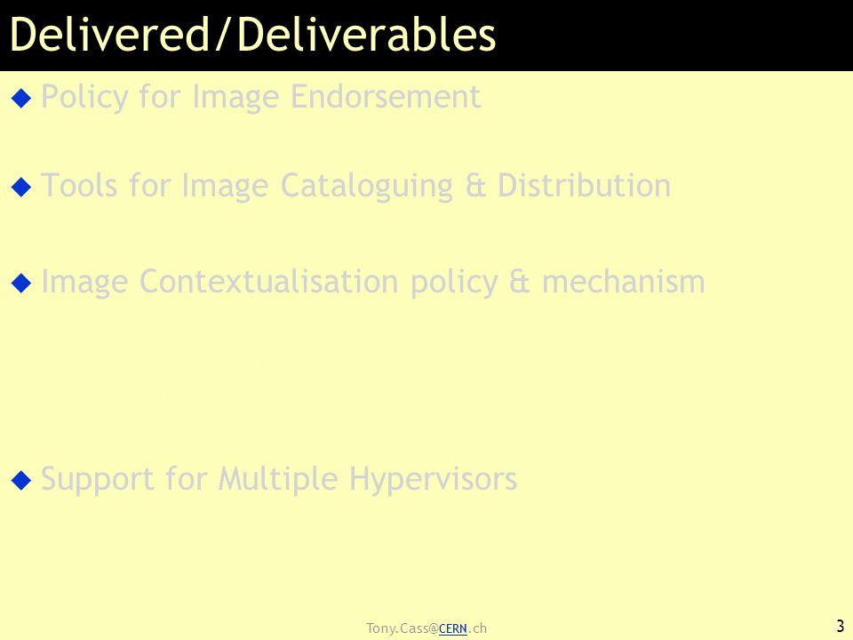 Tony.Cass@ CERN.ch Delivered/Deliverables  Policy for Image Endorsement –See https://edms.cern.ch/document/1080777  Tools for Image Cataloguing & Distribution  Image Contextualisation policy & mechanism –Sites contextualise to »support local policies »Grid policy compliance –NO changes to base image in terms of sw environment  Support for Multiple Hypervisors –Single image format for sites with either Xen or KVM »90%+ of cases 4