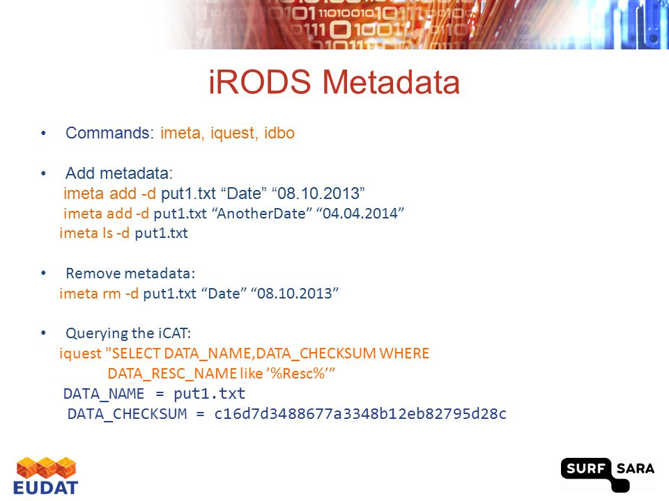Federation between data grids List all existing zones: ils / Zone A acknowledges Zone B and vice-cersa iadmin mkzone B remote Host:Port Zone A adds remote user from Zone B: iadmin mkuser user#B rodsuser Example: Alice and Bob: Alice acknowledges Bob's zone: iadmin mkzone bobsZone remote 145.100.57.74:1247 Bob acknowledges Alice's zone: iadmin mkzone alicesZone remote 145.100.57.66:1247 Alice creates remote user Bob: iadmin mkuser bob#bobsZone rodsuser Now Bob can list and alter files in Alice's zone: ils /alicesZone