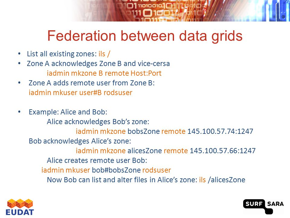 Data Replication between grids Bob copies a file from his zone to his account in Alice's zone irsync -R demoResc i:/bobsZone/home/bob/put1.txt i:/alicesZone/home/bob#bobsZone/put1.txt -R specifies the target resource Bob copies a file from his home directory to Alice's zone irsync -R demoResc put3.txt i: /alicesZone/home/bob#bobsZone/put3.txt Bob copies a file from Alice's zone to his home directory mkdir test irsync i:/alicesZone/home/bob#bobsZone/put3.txt test/put3.txt Bob deletes a file in Alice's zone irm /alicesZone/home/bob#bobsZone/put3.txt