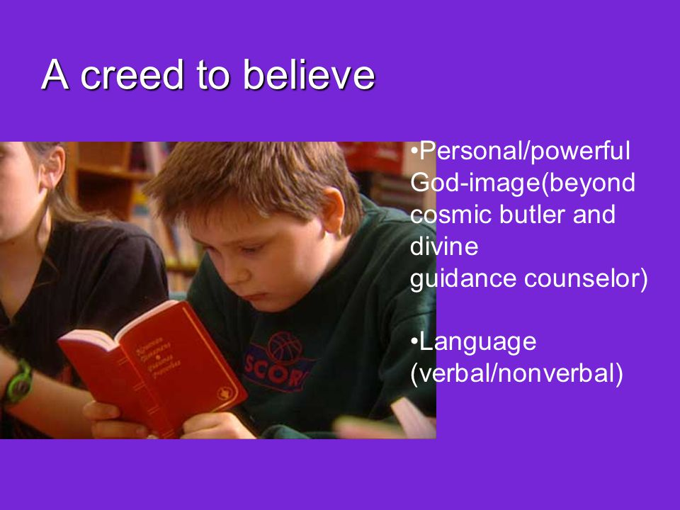 A creed to believe Personal/powerful God-image(beyond cosmic butler and divine guidance counselor) Language (verbal/nonverbal) Community where language is spoken