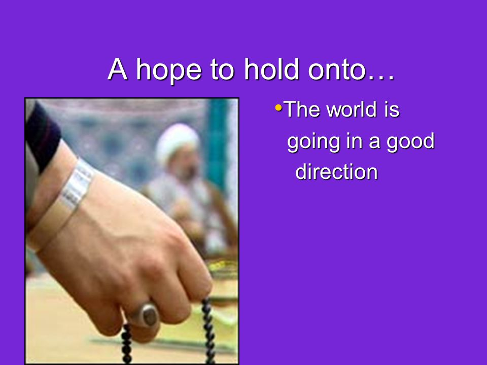 A hope to hold onto… The world is The world is going in a good going in a gooddirection I have a part to I have a part to play in getting it there play in getting it there