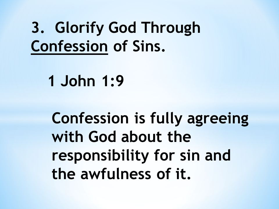When we confess our sins, we are humbling ourselves before God, acknowledging His holiness, experiencing His faithfulness and righteousness in forgiving us, accepting any chastisement He may give, and therefore glorifying Him.