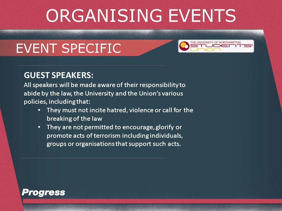 ORGANISING EVENTS EVENT SPECIFIC GUEST SPEAKERS: All speakers will be made aware of their responsibility to abide by the law, the University and the Union's various policies, including that: They must not spread hatred and intolerance in the community and thus aid in the disrupting social and community harmony Within a framework of positive debate and challenge seek to avoid insulting other faiths or groups