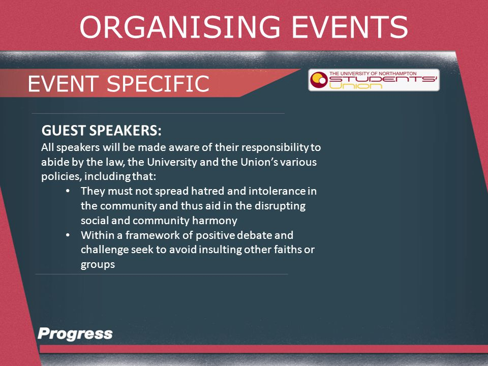 ORGANISING EVENTS EVENT SPECIFIC GUEST SPEAKERS: All speakers will be made aware of their responsibility to abide by the law, the University and the Union's various policies, including that: They are not permitted to raise or gather funds for any external organisation or cause without the express permission of the trustees.