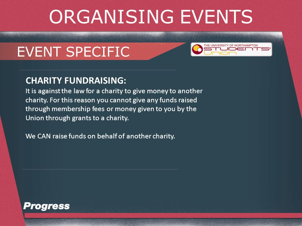ORGANISING EVENTS EVENT SPECIFIC CHARITY FUNDRAISING: Step 1 is to contact the charity you wish to fundraise for and let them know your plans.