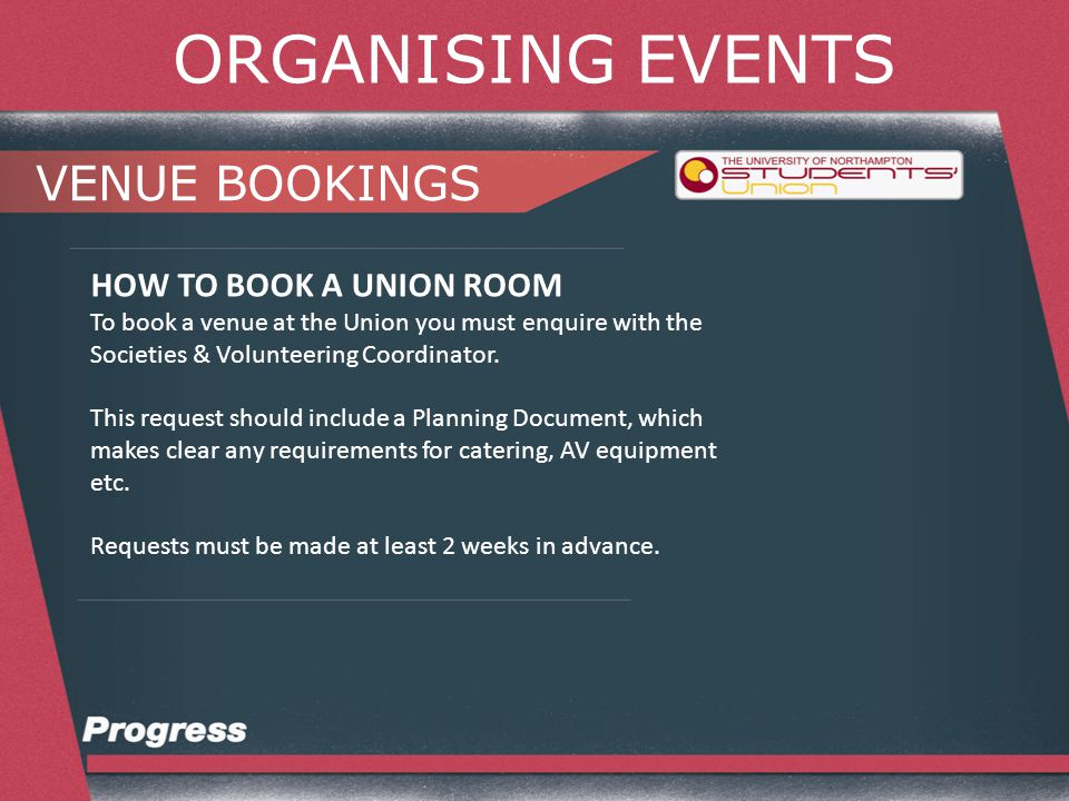 ORGANISING EVENTS VENUE BOOKINGS HOW TO BOOK A UNIVERSITY ROOM To book a room in a University building you must enquire with the Societies & Volunteering Coordinator.