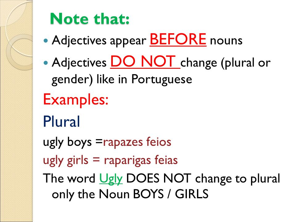Note that: Gender ugly boy =rapaz feio ugly girl = rapariga feia The word Ugly DOES NOT change to MALE or FEMALE, gender stays the same