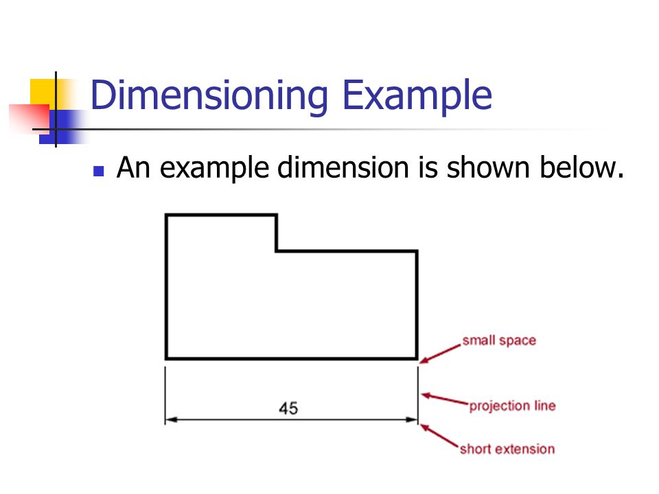 Rules for Dimensioning Use one type of dimensioning consistently General units can be omitted if stated somewhere on the drawing Projection lines do not touch the object and are drawn perpendicular to the element you are dimensioning.