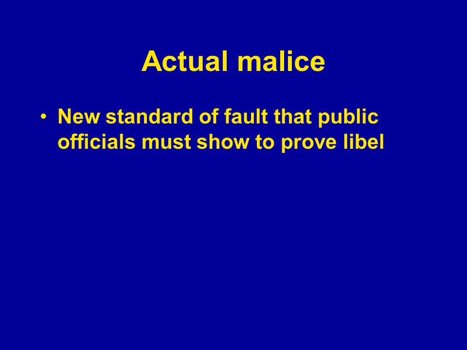 Actual malice New standard of fault that public officials must show to prove libel Knowingly false