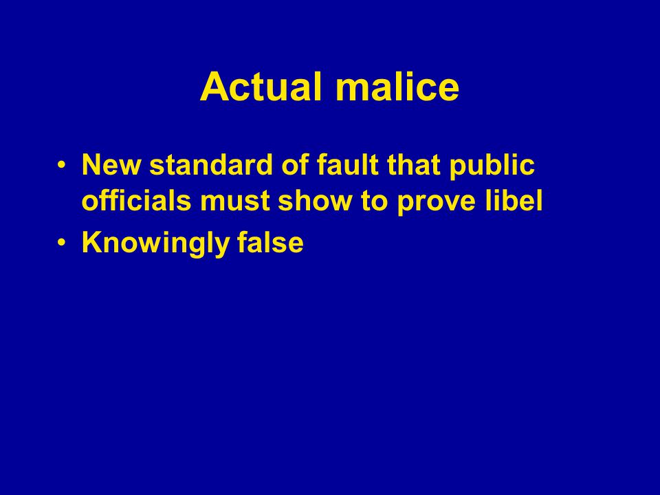 Actual malice New standard of fault that public officials must show to prove libel Knowingly false Reckless disregard for the truth