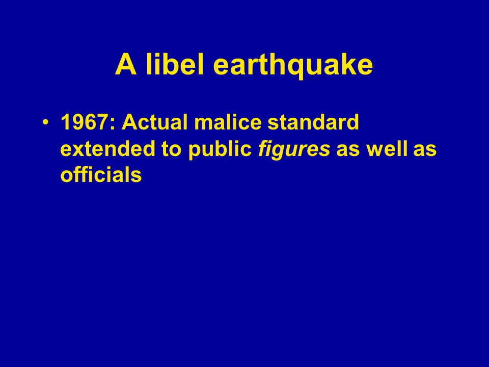A libel earthquake 1967: Actual malice standard extended to public figures as well as officials 1974: Private figures must at least show negligence to win a libel suit