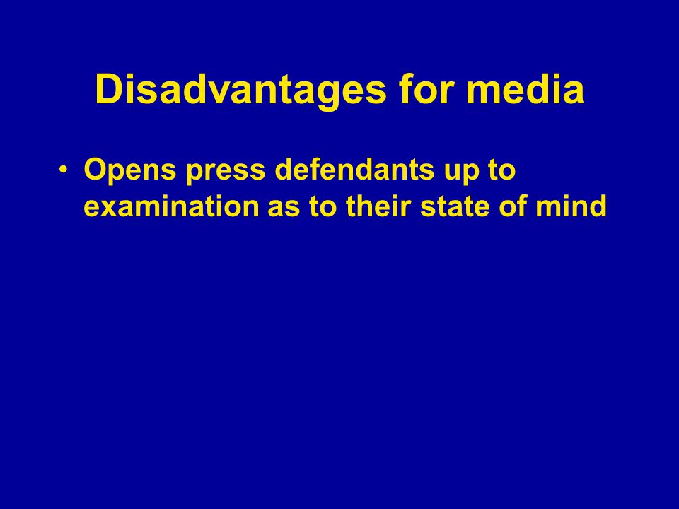 Disadvantages for media Opens press defendants up to examination as to their state of mind Harms media credibility by creating a cynical attitude among press critics