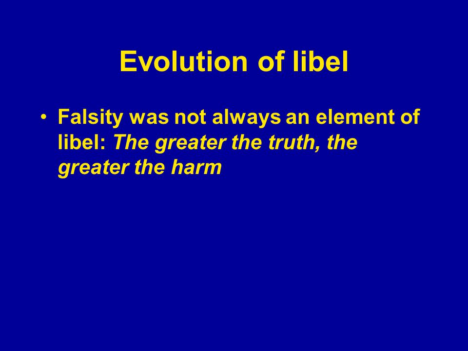 Evolution of libel Falsity was not always an element of libel: The greater the truth, the greater the harm Fault was not an element of libel until the 1960s — before that, it was a no- fault tort