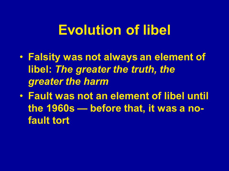 Evolution of libel Falsity was not always an element of libel: The greater the truth, the greater the harm Fault was not an element of libel until the 1960s — it was a no-fault tort How does requiring fault advance the purpose of the First Amendment?