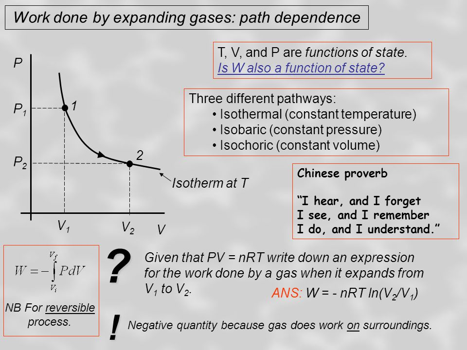 Work done by expanding gases: path dependence Isothermal expansion (1  2 on PV diagram) for ideal gas: W = - nRT ln (V 2 /V 1 ) P Isotherm at T 1 2 V1V1 V2V2 P2P2 P1P1 3 Write down an expression for the work done in an isobaric expansion of an ideal gas (3  2 on PV diagram).