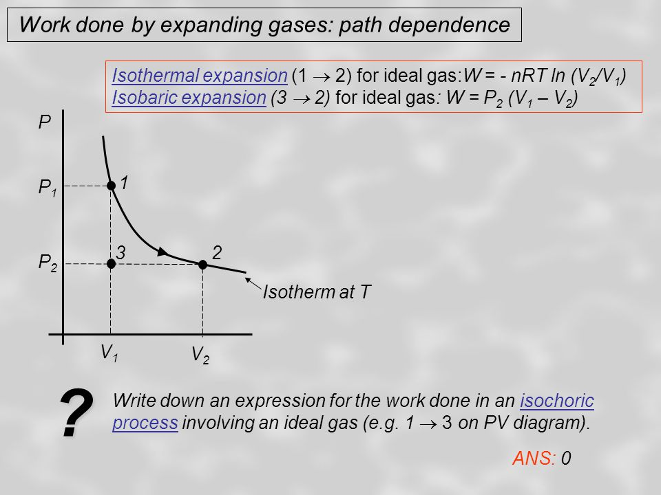 Work done by expanding gases: path dependence P 1 2 V1V1 V2V2 P2P2 P1P1 3 Shade in the region of the PV diagram that corresponds to the quantity of work done in an isobaric expansion from V 1 to V 2.