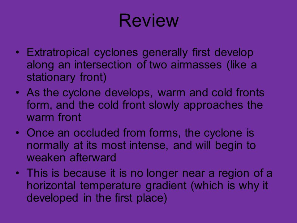 Review Continued Finding fronts on weather maps is very useful It is often useful to first find the area of lowest pressure, since fronts typically originate from it In the case of most fronts (except occluded fronts), there should be a large temperature change across them All fronts should also have a fairly sharp wind shift from one side to another Other factors, like precipitation, cloud cover, and moisture gradients can indicate a front